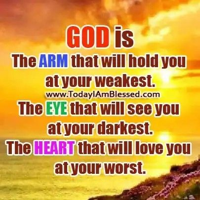 God Is The Arm That Will Hold You At Your Weakest. The Eye That Will See You At Your Darkest. The Heart That Will Love You At Your Worst.