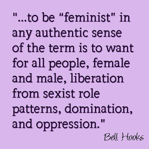 """""""...to be 'feminist' in any authentic sense of the term is to want for all people, female and male, liberation from sexist role patterns, domination, and oppression.""""  ~ bell hooks"""
