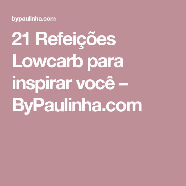 21 Refeições Lowcarb para inspirar você – ByPaulinha.com