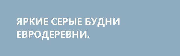 ЯРКИЕ СЕРЫЕ БУДНИ ЕВРОДЕРЕВНИ. http://rusdozor.ru/2017/03/31/yarkie-serye-budni-evroderevni/  Несмотря на все принятые меры, а где то даже вопреки им, жители Евродеревни счастливей не становились.  Не складывалось абсолютно всё. А то что было давно сложено и забыто, выволакивалось на свет Божий, и всё равно не складывалось. Всё началось ...