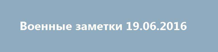 Военные заметки 19.06.2016 http://rusdozor.ru/2016/06/19/voennye-zametki-19-06-2016/  Так вышло, что дня три уже не писал на военную тематику. Вообще сейчас много упреков в адрес СМИ (российских прежде всего) на тему замалчивания конфликта на Донбассе, ежедневных актов агрессии Украины против ДНР и прочее. Попытаюсь со своей точки зрения ...