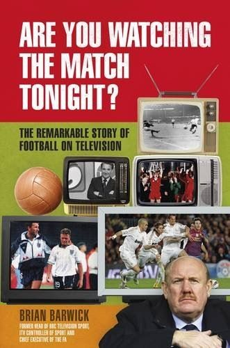 Are You Watching the Match Tonight?  The Remarkable Story of Football on Television by Brian Barwick