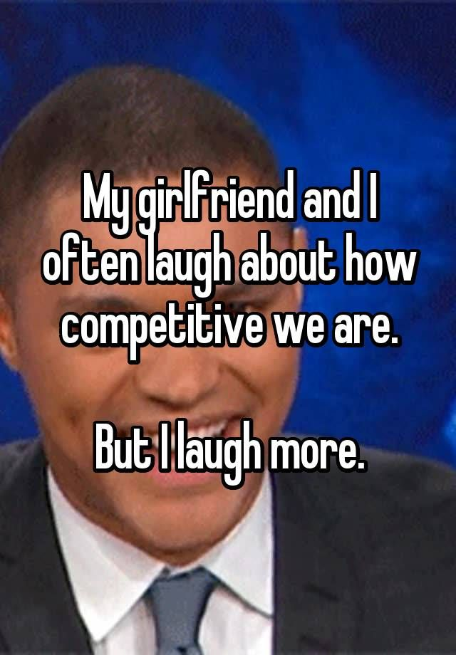 """My girlfriend and I often laugh about how competitive we are.  But I laugh more."""
