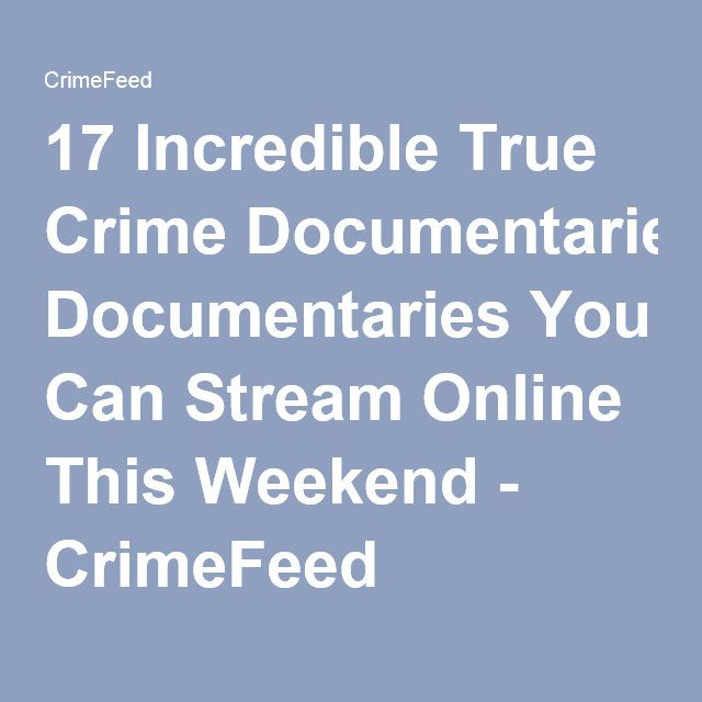 17 Incredible True Crime Documentaries You Can Stream Online This Weekend - CrimeFeed