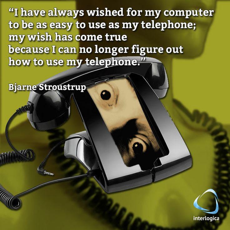 """""""Ho sempre sperato che il mio computer fosse facile da usare come il mio telefono; il mio desiderio si è avverato perchè non riesco più a capire come funzioni il mio telefono.""""  Bjarne Stroustrup #geek #quote #nerd   Interlogica: Persone, Idee e Sistemi Software per il Business"""