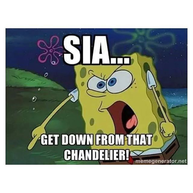 Get off the damn chandelier Sia