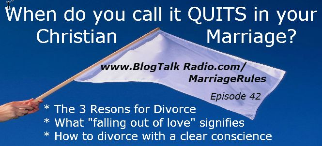"Episode 42 - When Do You Call it Quits in Your Christian Marriage? Most Christians believe that when you get married, you are married until ""death do you part"" or longer and ""for better or for worse."" But how ""worse"" does it need to get before it's time to end the marriage? In this show we discuss: -The 3 Reasons for divorce -Signs to know when it's time to call it quits -How do you can stand before God with a clear conscience? -What it means when you've ""fallen out of love"" LISTEN IN!"
