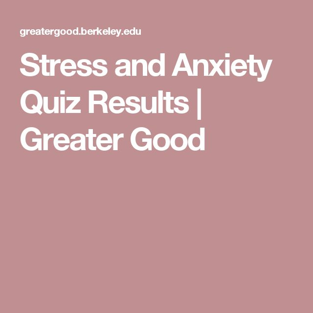 Stress and Anxiety Quiz Results |    Greater Good