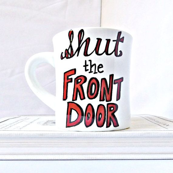 Hand painted mug with Shut The Front Door in red.  Do you know what shut the front door means? Yes, it does mean that. Yes, your Mom probably did yell it at you in the summertime. But it has an alternate meaning. Im sorry to be the first one to explain it to you, but I guess I must... it is sort of a more polite way of saying shut the eff up. I dont really understand it either. The front door and f you have very little to do with one another. Unless someone is at your door who you say f you…
