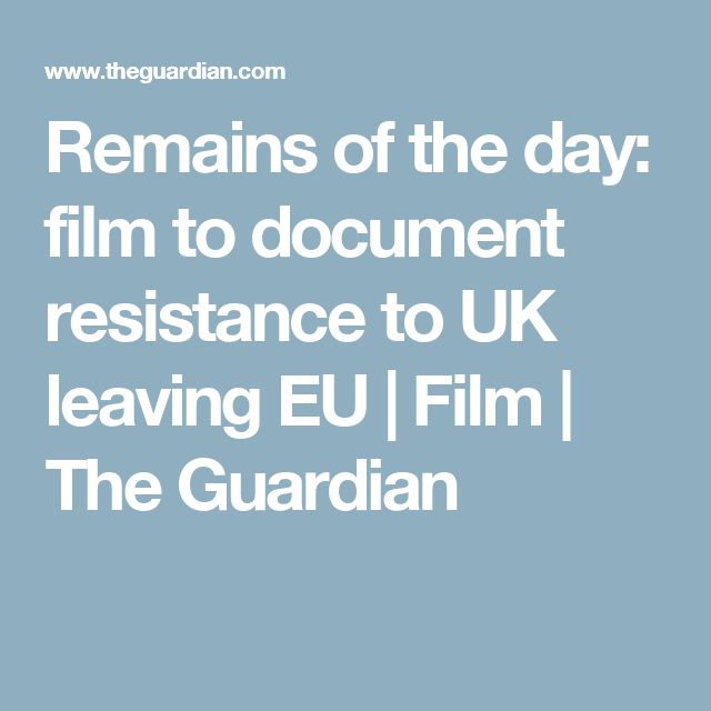 Remains of the day: film to document resistance to UK leaving EU | Film | The Guardian