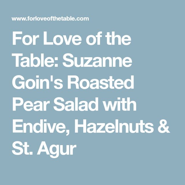 For Love of the Table: Suzanne Goin's Roasted Pear Salad with Endive, Hazelnuts & St. Agur