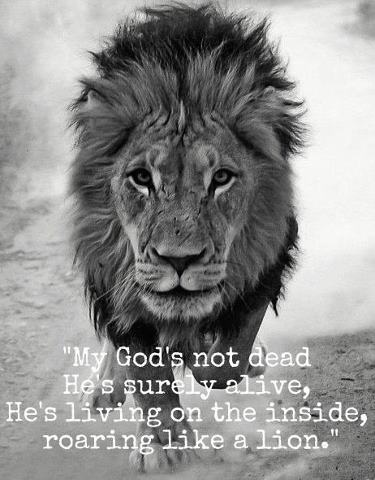 My GOD's not dead,   He's surely ALIVE,  He's Living on the inside,  Roaring like a Lion.