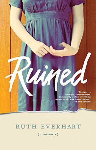 """Ruined by [Everhart, Ruth]. """"It happened on a Sunday night, even though I'd been a good girl and gone to church that morning."""" One brisk November evening during her senior year at a small Midwestern Christian college, two armed intruders broke into the house Ruth Everhart shared with her roommates, held all five girls hostage, and took turns raping them at gunpoint. (Reader alert: some violence and bad language.)"""