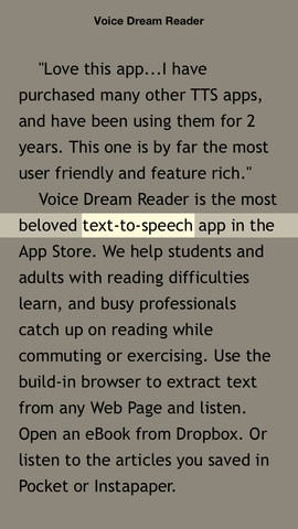 Voice Dream Reader - Text to Speech  ($9.99) Listen to documents, eBooks, Web pages, Pocket and Instapaper reading lists with the best voices, plus smooth synchronized highlighting and autoscrolling. This app helps students and adults with reading difficulties, and busy professionals catch-up on reading while commuting or exercising. With 55 amazing voices in 20 languages available, it is also great for learning another language.