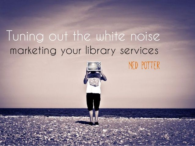 Tuning out the white noise: marketing your library services by Ned  Potter via slideshare