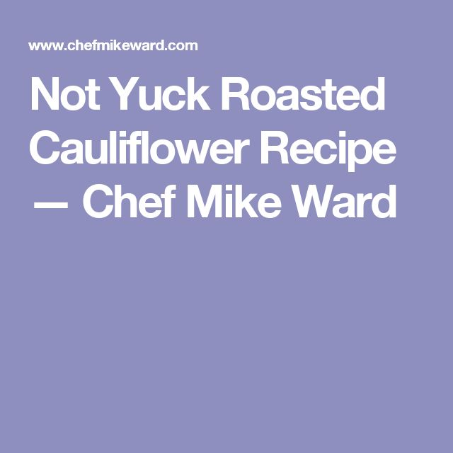 Not Yuck Roasted Cauliflower Recipe — Chef Mike Ward