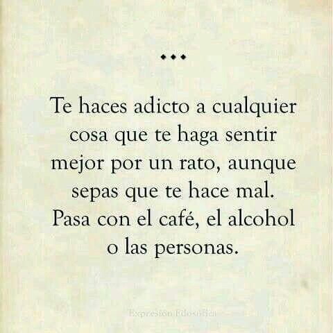 Te haces adicto a cualquier cosa que te haga sentir mejor por u rato, aunque sepas que te hace mal. Pasa con el café, el alcohol o las personas.