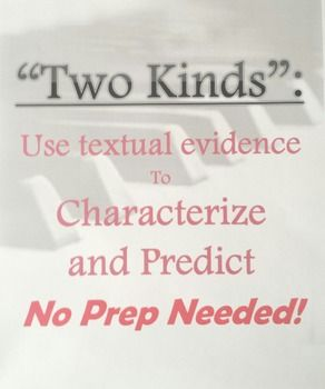 """After reading Amy Tan's """"Two Kinds,""""  this worksheet allows students to: 1) Use textual evidence about the main character to prove what kind of person she was throughout the story. 2) Use the evidence they listed previously in order to make thought-provoking speculations about who she was as a high school and college student, since the story skips over those periods of her life.I usually get extremely interesting and creative answers when I assign this to my students, and I hope you do too…"""
