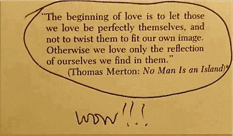 """""""The beginning of love is to let those we love be perfectly themselves, and not to twist them to fit our own image. Otherwise we love only the reflection of ourselves we find in them."""" #lovequotes"""