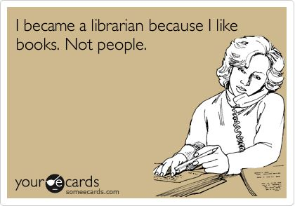 I became a librarian because I like books. Not people. -- meme -- librarian humor -- Reading, Libraries, Books & Spaces