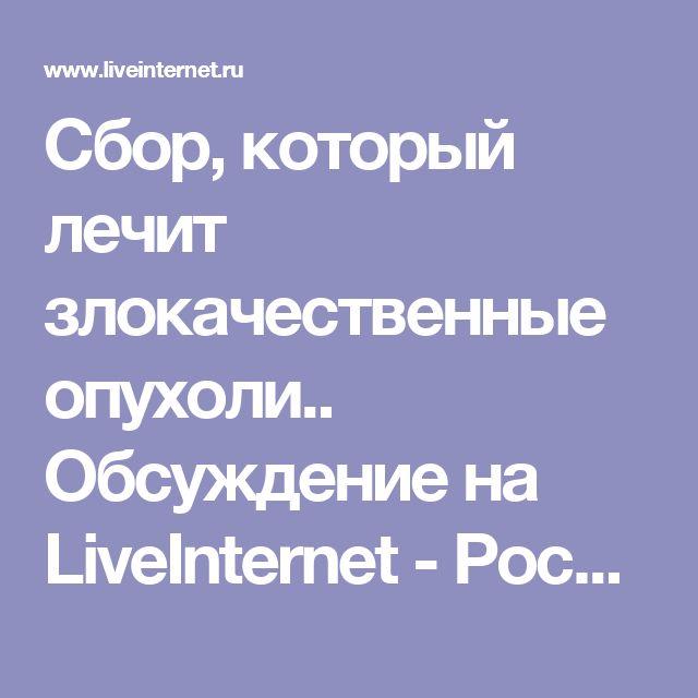 Cбор, который лечит злокачественные опухоли.. Обсуждение на LiveInternet - Российский Сервис Онлайн-Дневников