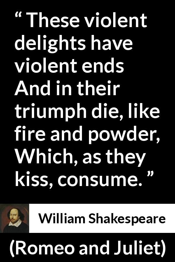 """an analysis of violence in romeo and juliet by william shakespeare """"these violent delights have violent ends and in their triump die, like fire and powder which, as they kiss, consume"""" ― william shakespeare, romeo and juliet."""