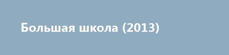 Большая школа (2013) https://hdfilms.online/2790-bolshaya-shkola-2013.html