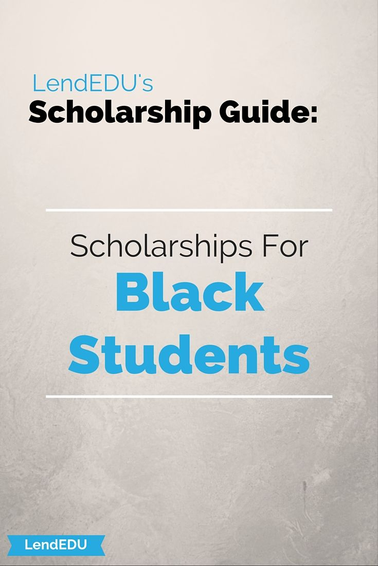 LendEDU's Scholarship Guide:  For Black Students Many scholarships exist for students from African American backgrounds. Some of these are exclusively for Black students while others require any type of minority membership. Click through for a list of scholarships that are available to students!