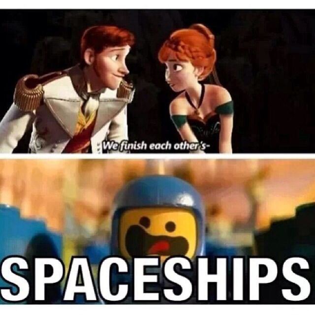 "Frozen + Lego movie  ""We finish each other's spaceships!"" I luv both movies I really want so embody to go where she go and I just yell spaceship"