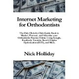 Internet Marketing for Orthodontists: The Only Click-by-Click Guide Book to Market, Promote, and Advertise your Orthodontic Practice Online Using ... Search Engine Optimization (SEO), and More. (Paperback)By Nick Holliday