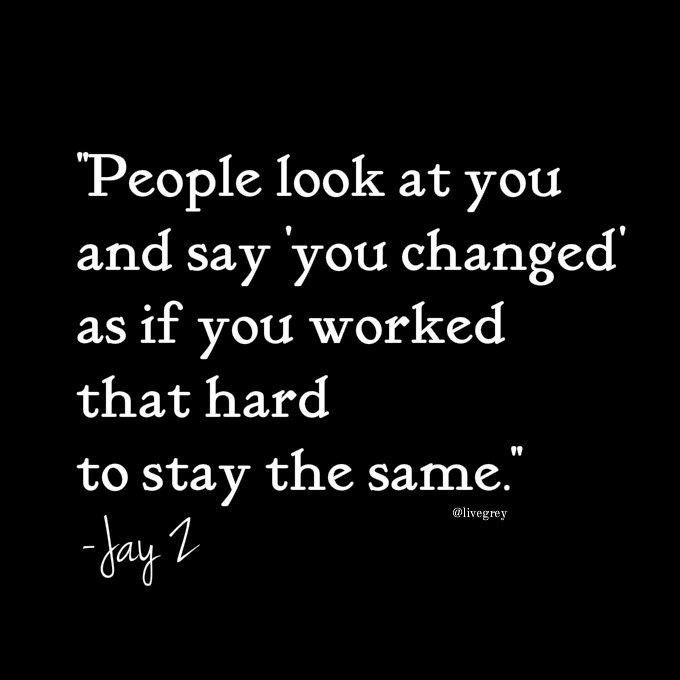 People look at you and say 'you CHANGED' as if you worked that hard to stay the SAME. JAY Z QUOTE