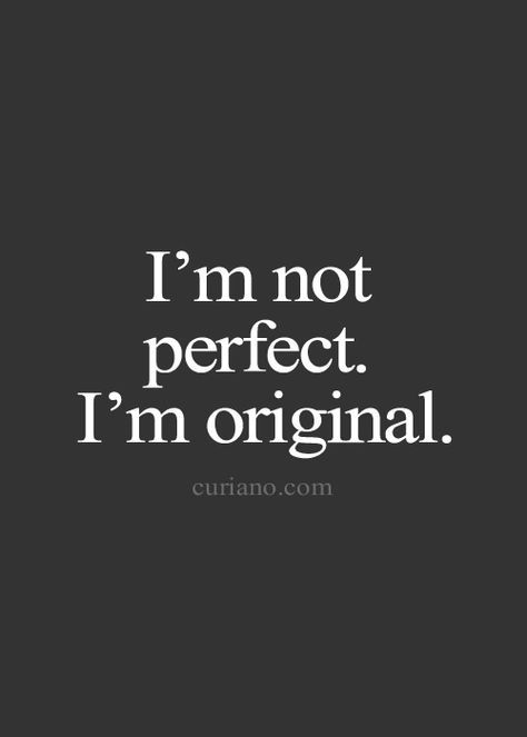 there will never be another me, and I like it that way  [QUOTE, Self:  'I'm not perfect.  I'm original.' / via curiano.com]