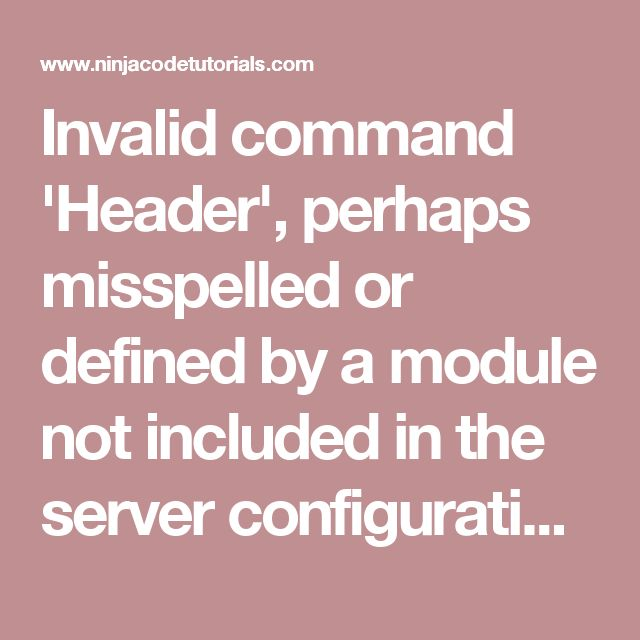Invalid command 'Header', perhaps misspelled or defined by a module not included in the server configuration - Ninja Code Tutorials
