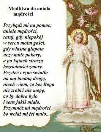 """""""Przybądź mi na pomoc, aniele mądrości, ratuj, gdy niepokój w sercu moim gości, gdy własna głupota uczy mnie pokory, a po kątach straszą bezradności zmory. Przyleć i rzuć światło na mą biedną drogę, niech wiem, że bez Boga nic zrobić nie mogę, co by dobre było i sens jakiś miało.Przymnóż mi mądrości, bo wciąż mi jej ..."""