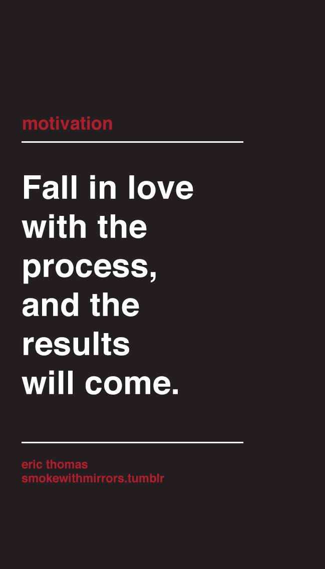 Fall in love with the process, and the results will come.