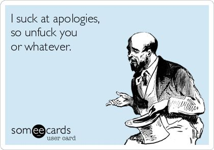 I suck at apologies, so unfuck you or whatever.