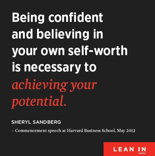 Being confident and believing in your own self-worth is necessary to achieving your potential. Sheryl Sandberg