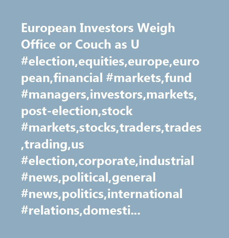 European Investors Weigh Office or Couch as U #election,equities,europe,european,financial #markets,fund #managers,investors,markets,post-election,stock #markets,stocks,traders,trades,trading,us #election,corporate,industrial #news,political,general #news,politics,international #relations,domestic #politics,elections,national,presidential #elections,financial #investments,portfolio,fund,asset #management,financial #services,investing,securities…