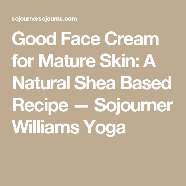 Good Face Cream for Mature Skin: A Natural Shea Based Recipe — Sojourner Williams Yoga