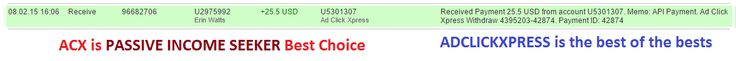 Here is my 02-08-2015 Withdrawal Proof from AdClickXpress. I get paid daily and I can withdraw daily. Online income is possible with ACX, who is definitely paying - no   scam here.  08.02.15 16:06Receive96682706U2975992 Erin Watts+25.5 USDU5301307 Ad Click XpressReceived Payment 25.5 USD from account U5301307. Memo: API Payment. Ad Click Xpress Withdraw 4395203-42874. Payment ID: 42874   Best Regards,  Member Support Ad Click Xpress  http://www.adclickxpress.com/?r=yhym7q2k9ug