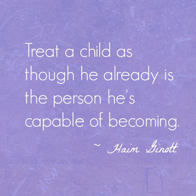 "Haim Ginott Treat a Child Quote - ""Treat a child as though he already is the person he's capable of becoming."" – Haim Ginott"