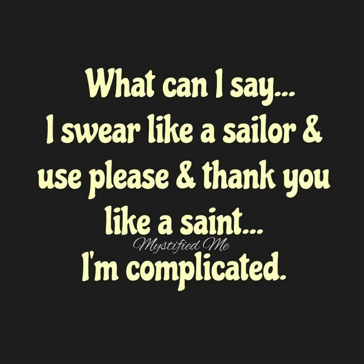 What can I say... I swear like a sailor & use please & thank you like a saint... I'm complicated.