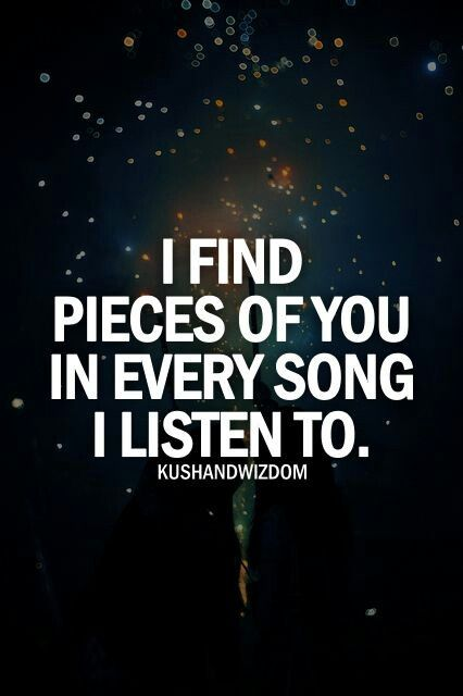How can this be so true? I find pieces of you in every song that I listen to...