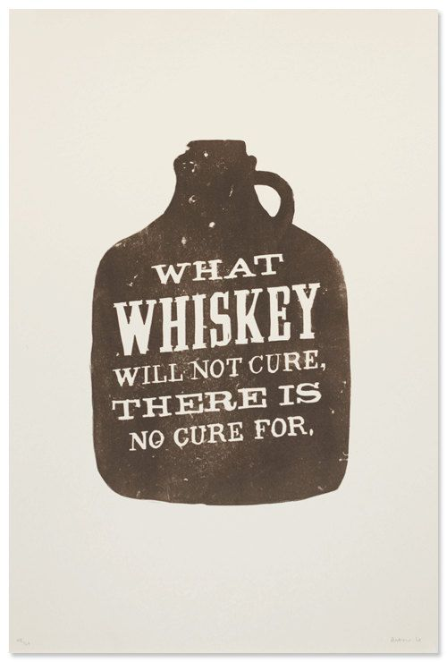 """""""What Whiskey will not cure there is no cure for."""""""