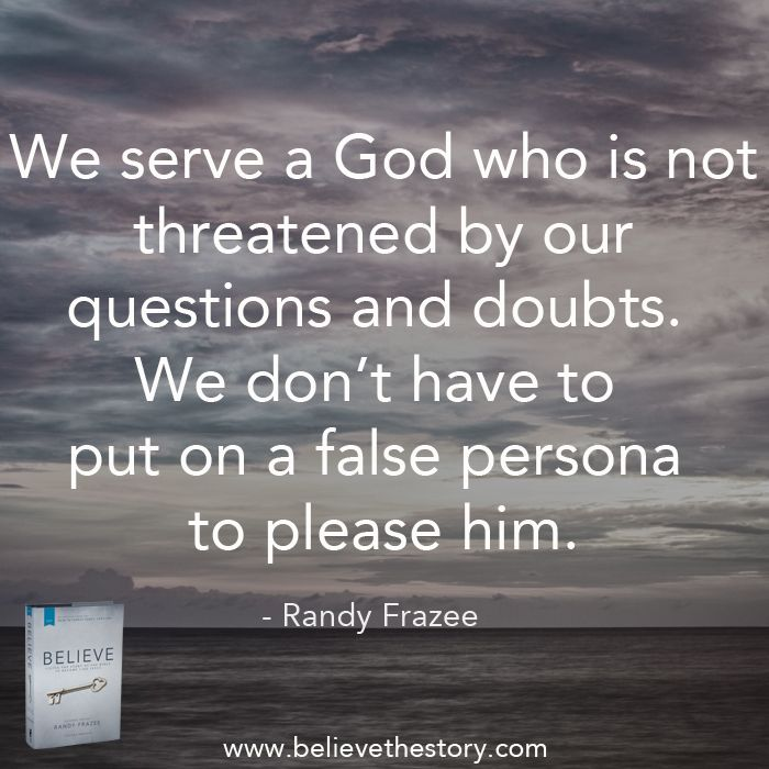God is not threatened by questions and doubts!