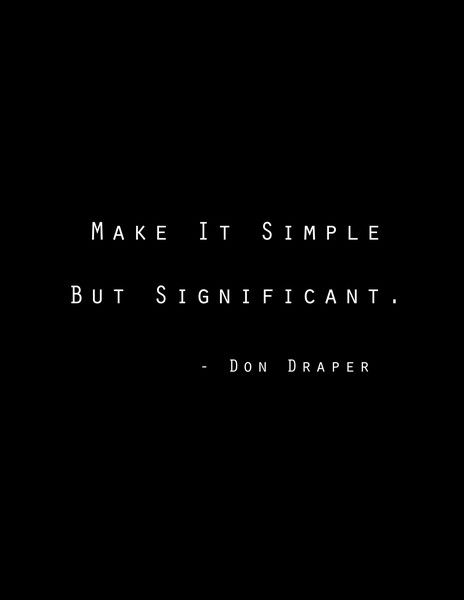 Make it Simple but Significant. don draper!
