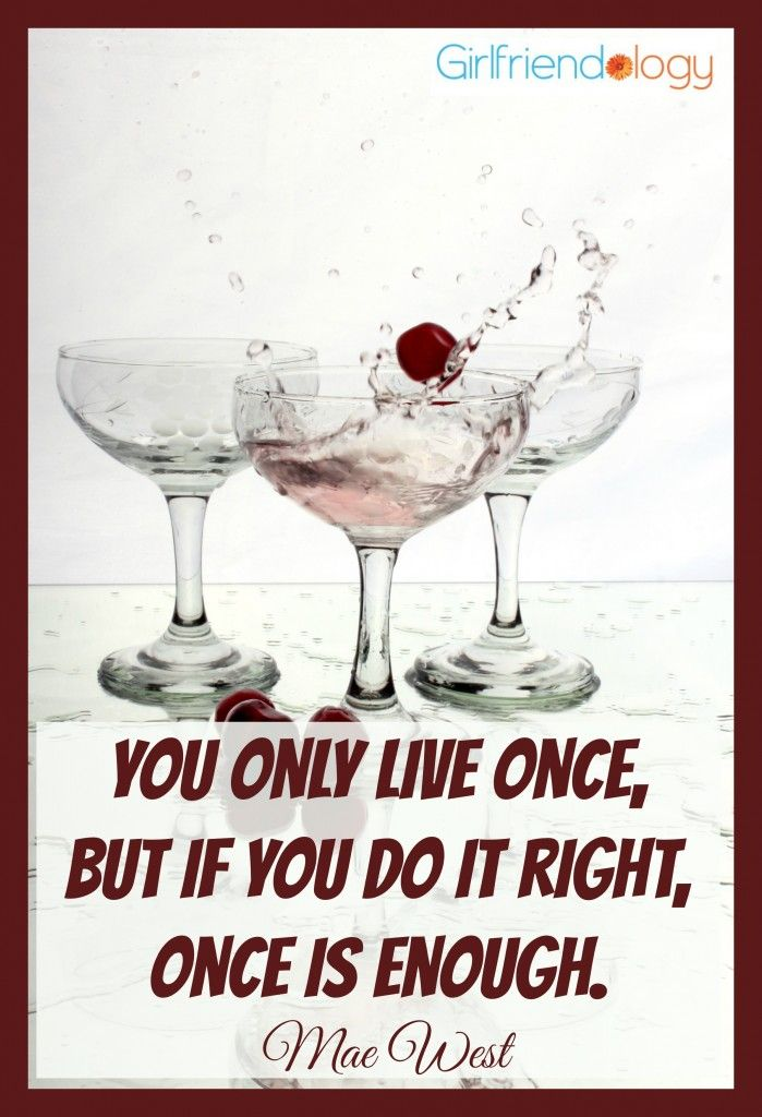 You only live once, but if you do it right, once is enough. - Mae West #quote