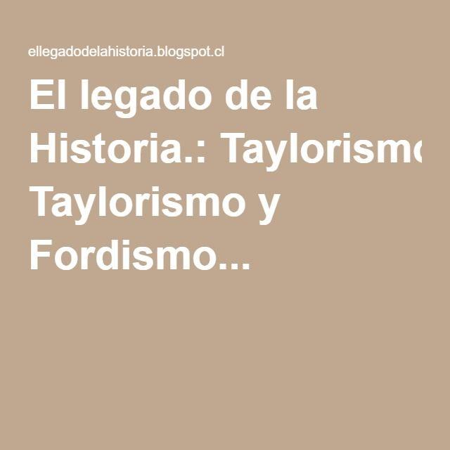 El legado de la Historia.: Taylorismo y Fordismo...