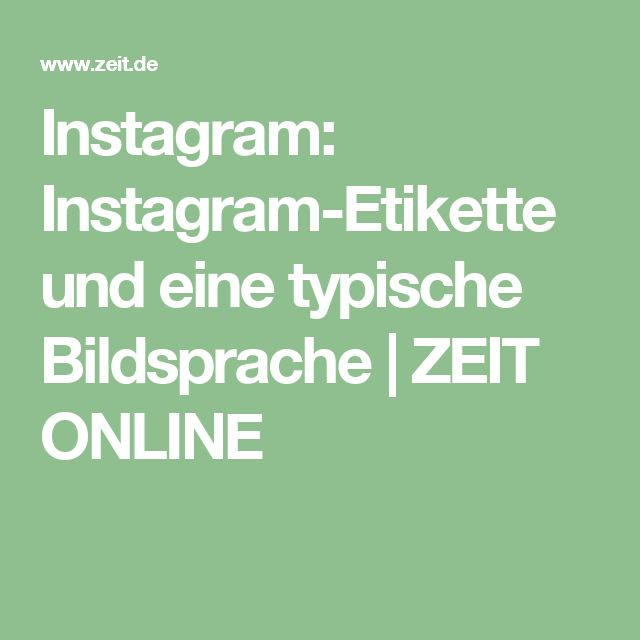 Instagram: Instagram-Etikette und eine typische Bildsprache | ZEIT ONLINE