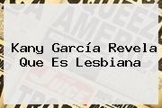 http://tecnoautos.com/wp-content/uploads/imagenes/tendencias/thumbs/kany-garcia-revela-que-es-lesbiana.jpg Kany Garcia. Kany García revela que es lesbiana, Enlaces, Imágenes, Videos y Tweets - http://tecnoautos.com/actualidad/kany-garcia-kany-garcia-revela-que-es-lesbiana/